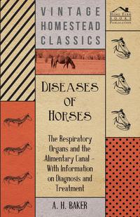Diseases of Horses - The Respiratory Organs and the Alimentary Canal - With Information on Diagnosis and Treatment              by             A. H. Baker