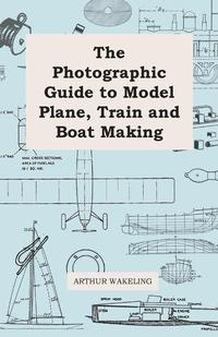 The Photographic Guide to Model Plane, Train and Boat Making              by             Arthur Wakeling