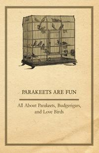 Parakeets are Fun - All About Parakeets, Budgerigars, and Love Birds              by             Anon