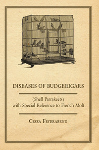 Diseases of Budgerigars (Shell Parrakeets) with Special Reference to French Molt              by             Cessa Feyerabend
