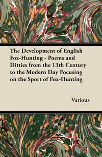 The Development of English Fox-Hunting - Poems and Ditties from the 13th Century to the Modern Day Focusing on the Sport of Fox-Hunting              by             Various