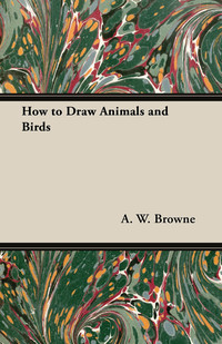 How to Draw Animals and Birds              by             A. W. Browne