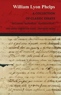 A Collection of Classic Essays by William Lyon Phelps - Including 'Happiness', 'Superstition', 'The Great American Game', and Many More              by             William Lyon Phelps