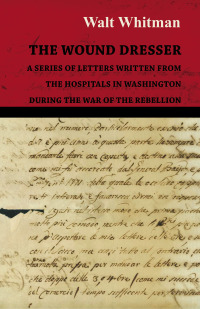 The Wound Dresser - A Series of Letters Written from the Hospitals in Washington During the War of the Rebellion              by             Walt Whitman