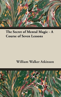The Secret of Mental Magic - A Course of Seven Lessons              by             William Walker Atkinson