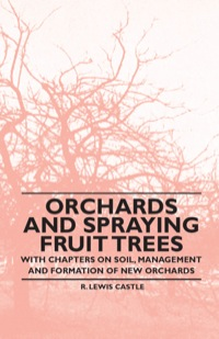 Orchards and Spraying Fruit Trees - With Chapters on Soil, Management and Formation of New Orchards              by             R. Lewis Castle