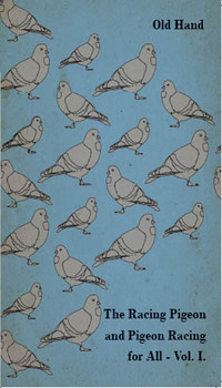The Racing Pigeon and Pigeon Racing for All - Vol 1              by             Old Hand