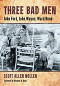 Three Bad Men: John Ford, John Wayne, Ward Bond 9781476601601