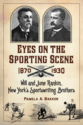 Eyes on the Sporting Scene, 1870-1930: Will and June Rankin, New York's Sportswriting Brothers 9781476601670