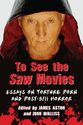 To See the Saw Movies: Essays on Torture Porn and Post-9/11 Horror 9781476603803