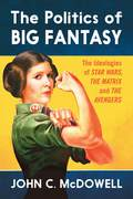 The Politics of Big Fantasy: The Ideologies of Star Wars, The Matrix and The Avengers 9781476618203