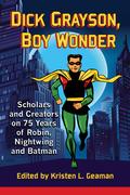 Dick Grayson, Boy Wonder: Scholars and Creators on 75 Years of Robin, Nightwing and Batman 9781476620855