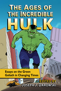 The Ages of the Incredible Hulk: Essays on the Green Goliath in Changing Times 9781476623016