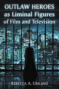 Outlaw Heroes as Liminal Figures of Film and Television 9781476623511