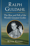 Ralph Guldahl: The Rise and Fall of the World's Greatest Golfer 9781476624563
