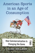 American Sports in an Age of Consumption: How Commercialization Is Changing the Game 9781476624723