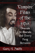 Vampire Films of the 1970s: Dracula to Blacula and Every Fang Between 9781476625591