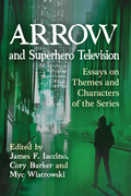 Arrow and Superhero Television: Essays on Themes and Characters of the Series 9781476629650