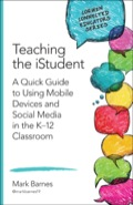 Teaching the iStudent: A Quick Guide to Using Mobile Devices and Social Media in the K-12 Classroom 9781483371788
