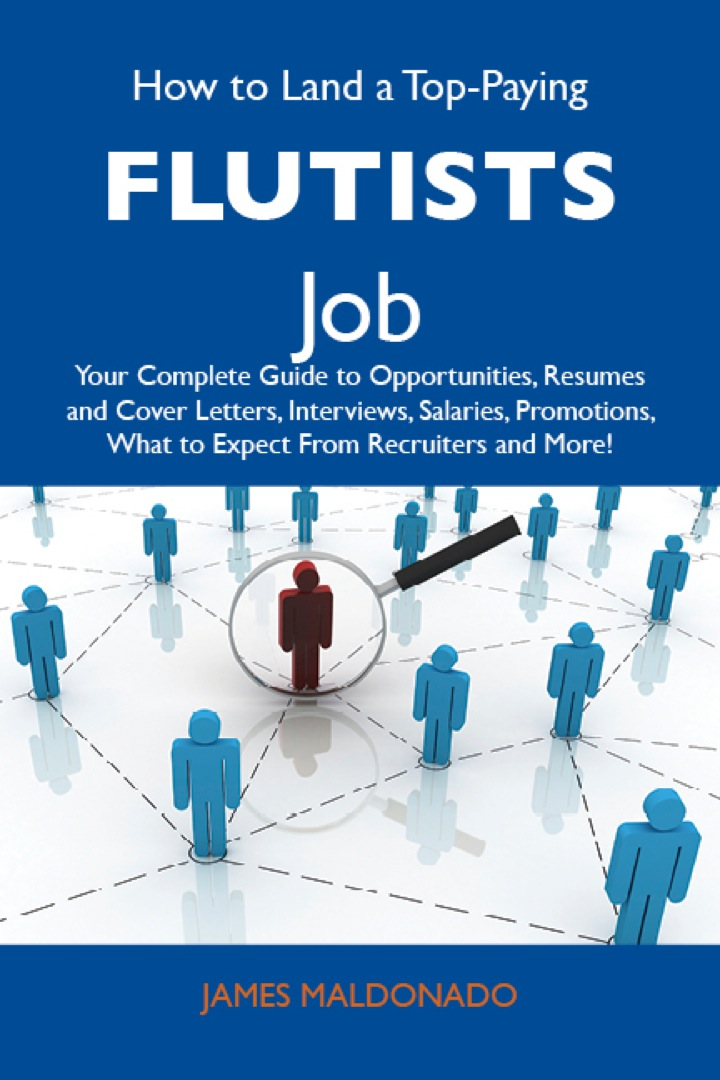 How to Land a Top-Paying Flutists Job: Your Complete Guide to Opportunities, Resumes and Cover Letters, Interviews, Salaries, Promotions, What to Expect From Recruiters and More