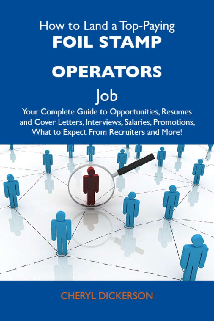 How to Land a Top-Paying Foil stamp operators Job: Your Complete Guide to Opportunities, Resumes and Cover Letters, Interviews, Salaries, Promotions, What to Expect From Recruiters and More