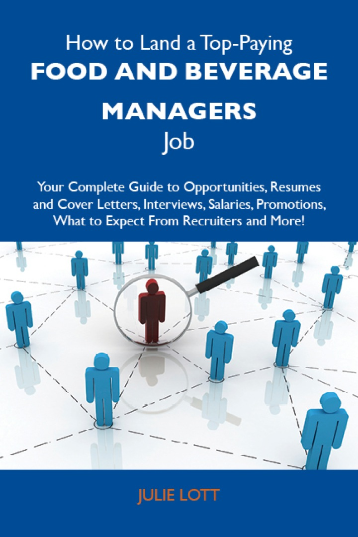 How to Land a Top-Paying Food and beverage managers Job: Your Complete Guide to Opportunities, Resumes and Cover Letters, Interviews, Salaries, Promotions, What to Expect From Recruiters and More