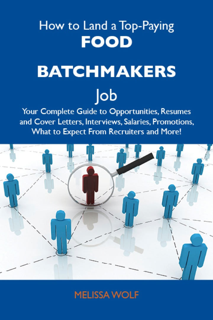 How to Land a Top-Paying Food batchmakers Job: Your Complete Guide to Opportunities, Resumes and Cover Letters, Interviews, Salaries, Promotions, What to Expect From Recruiters and More