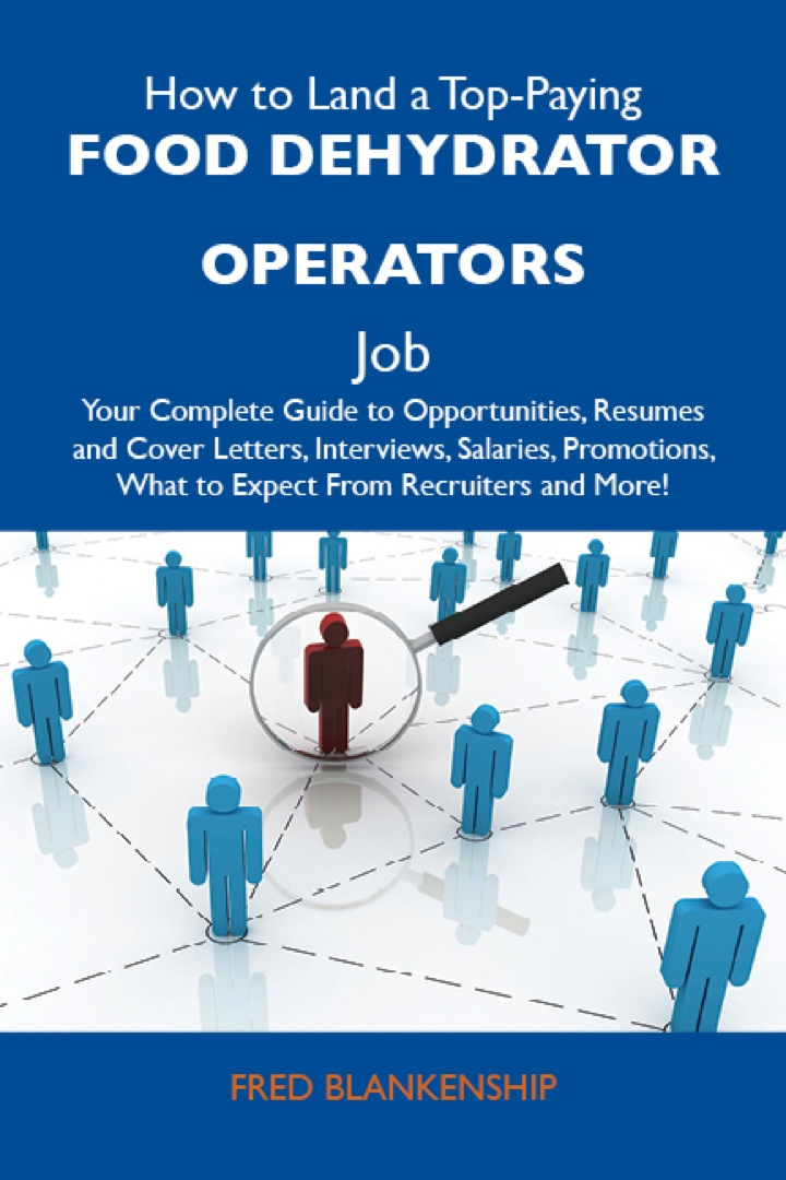 How to Land a Top-Paying Food dehydrator operators Job: Your Complete Guide to Opportunities, Resumes and Cover Letters, Interviews, Salaries, Promotions, What to Expect From Recruiters and More