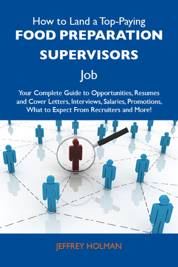 How to Land a Top-Paying Food preparation supervisors Job: Your Complete Guide to Opportunities, Resumes and Cover Letters, Interviews, Salaries, Promotions, What to Expect From Recruiters and More