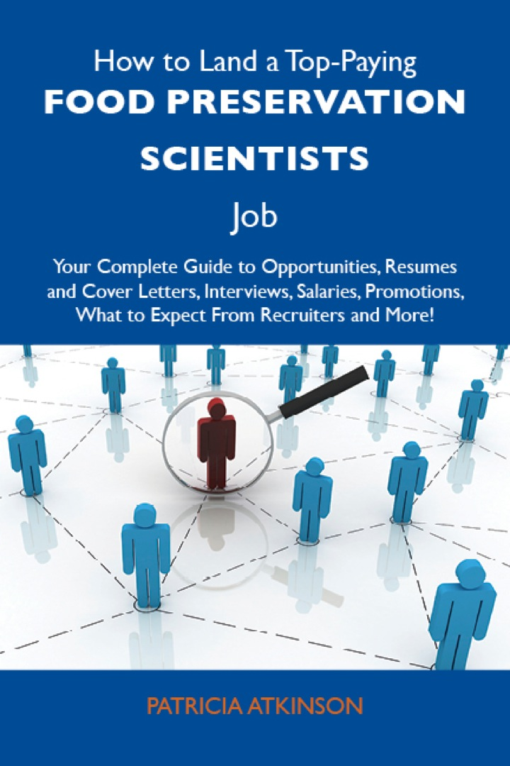 How to Land a Top-Paying Food preservation scientists Job: Your Complete Guide to Opportunities, Resumes and Cover Letters, Interviews, Salaries, Promotions, What to Expect From Recruiters and More