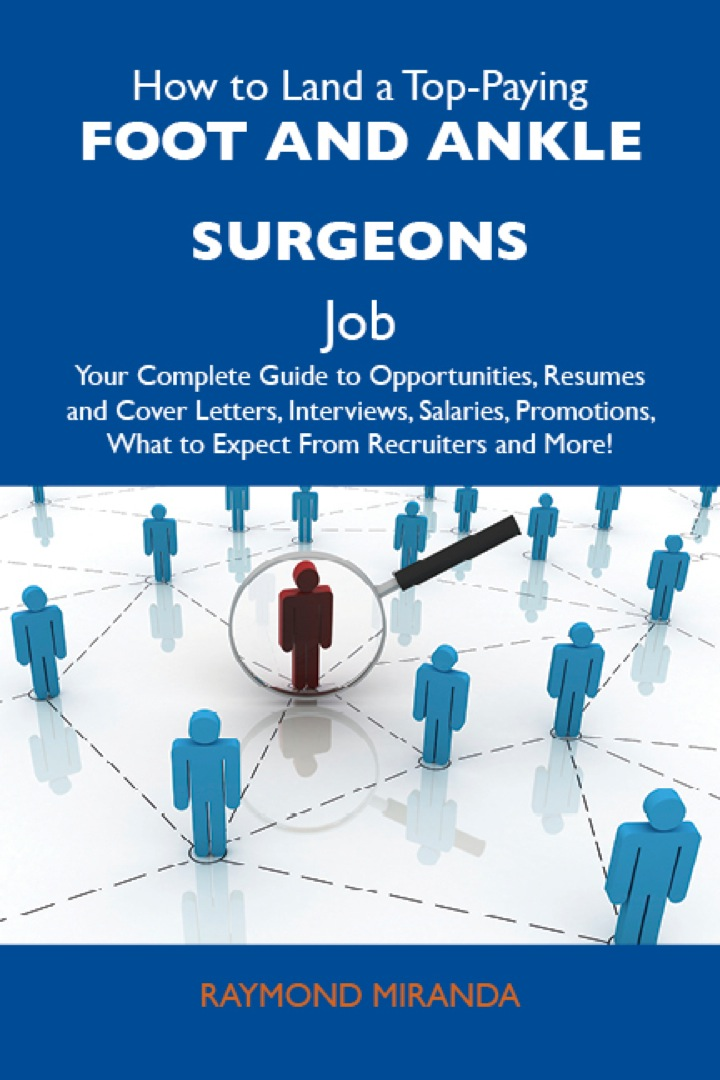 How to Land a Top-Paying Foot and ankle surgeons Job: Your Complete Guide to Opportunities, Resumes and Cover Letters, Interviews, Salaries, Promotions, What to Expect From Recruiters and More