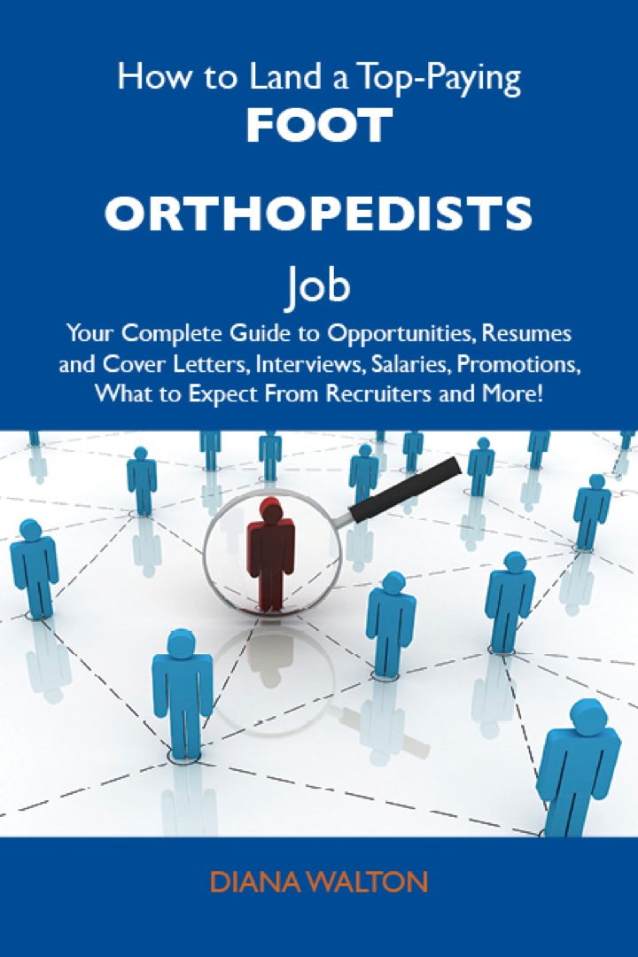 How to Land a Top-Paying Foot orthopedists Job: Your Complete Guide to Opportunities, Resumes and Cover Letters, Interviews, Salaries, Promotions, What to Expect From Recruiters and More
