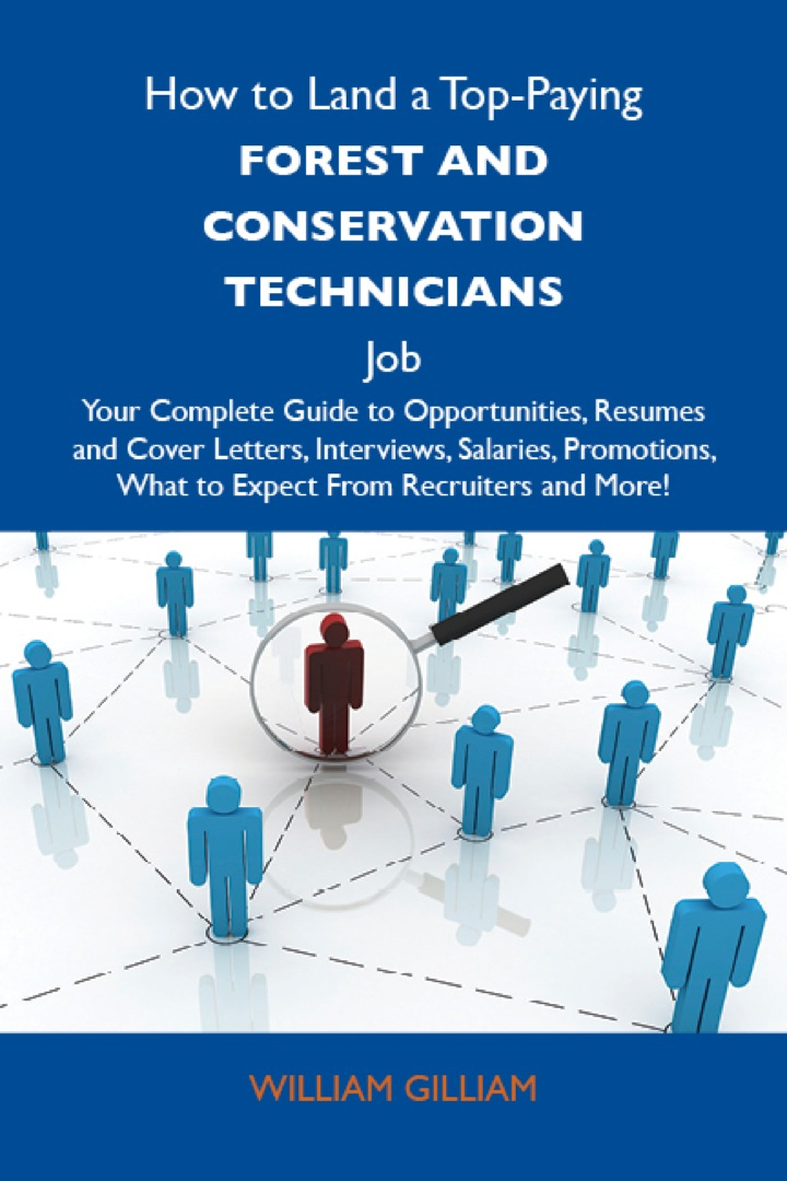 How to Land a Top-Paying Forest and conservation technicians Job: Your Complete Guide to Opportunities, Resumes and Cover Letters, Interviews, Salaries, Promotions, What to Expect From Recruiters and More