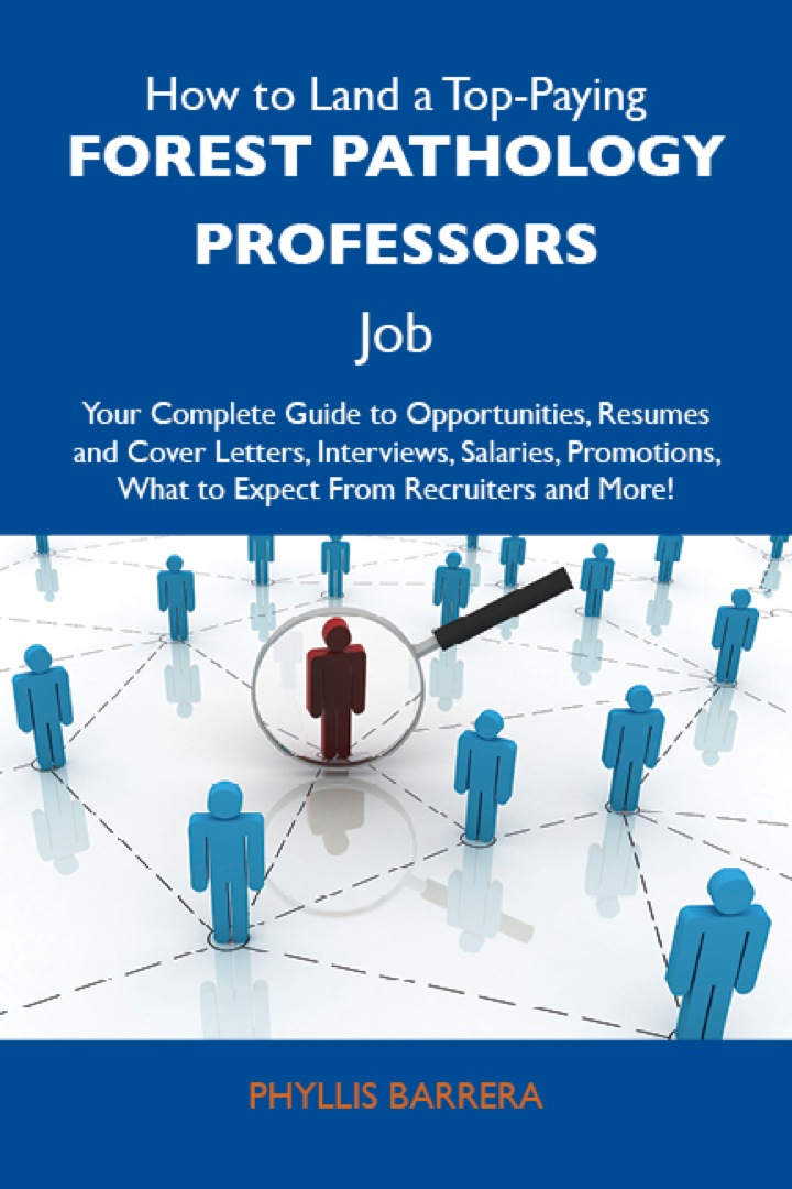 How to Land a Top-Paying Forest pathology professors Job: Your Complete Guide to Opportunities, Resumes and Cover Letters, Interviews, Salaries, Promotions, What to Expect From Recruiters and More