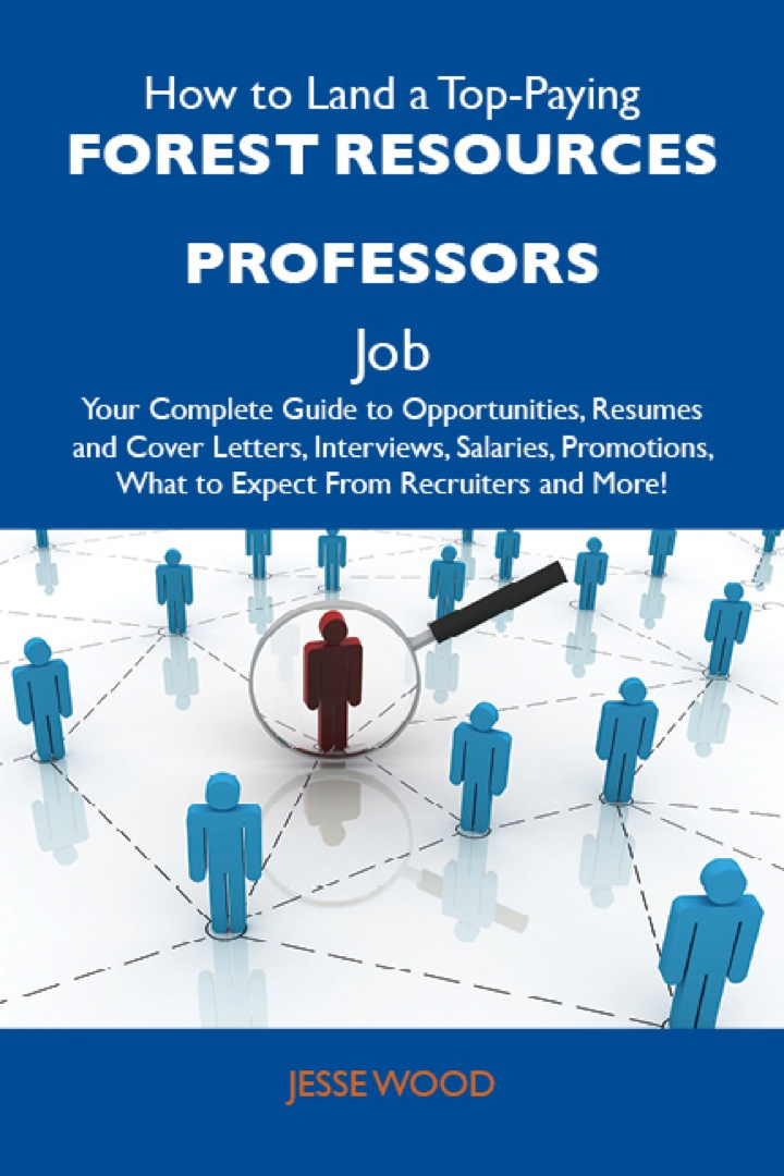 How to Land a Top-Paying Forest resources professors Job: Your Complete Guide to Opportunities, Resumes and Cover Letters, Interviews, Salaries, Promotions, What to Expect From Recruiters and More