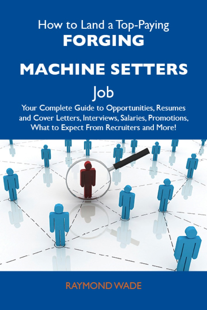 How to Land a Top-Paying Forging machine setters Job: Your Complete Guide to Opportunities, Resumes and Cover Letters, Interviews, Salaries, Promotions, What to Expect From Recruiters and More