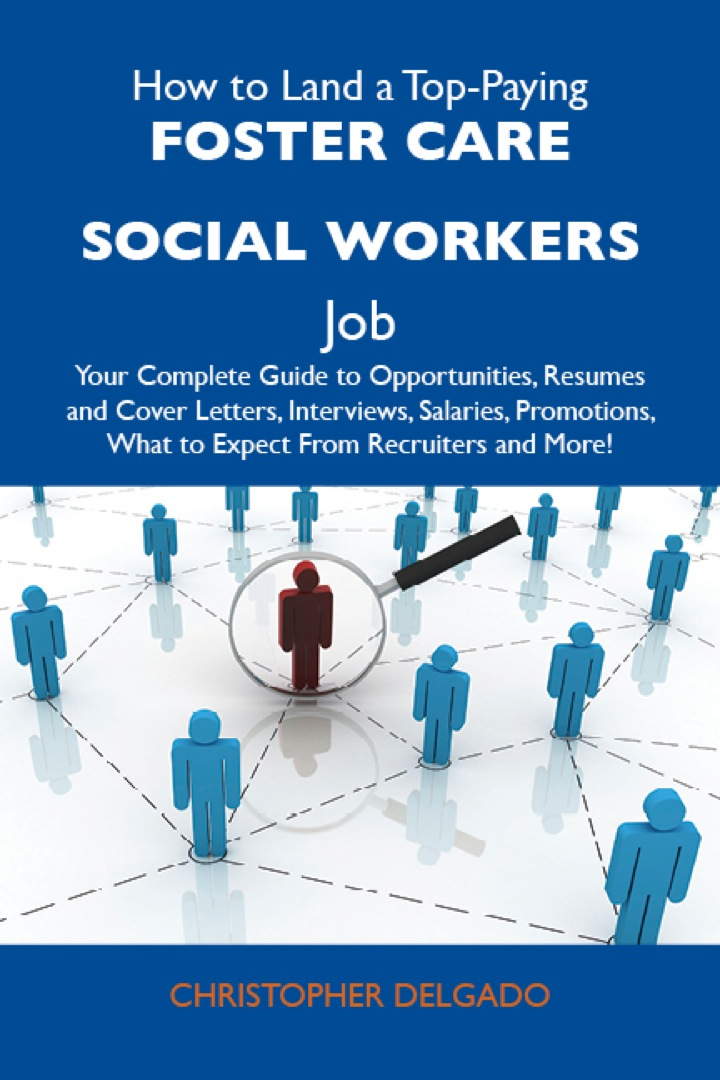 How to Land a Top-Paying Foster care social workers Job: Your Complete Guide to Opportunities, Resumes and Cover Letters, Interviews, Salaries, Promotions, What to Expect From Recruiters and More