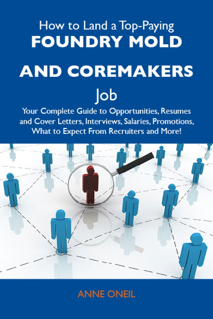 How to Land a Top-Paying Foundry mold and coremakers Job: Your Complete Guide to Opportunities, Resumes and Cover Letters, Interviews, Salaries, Promotions, What to Expect From Recruiters and More