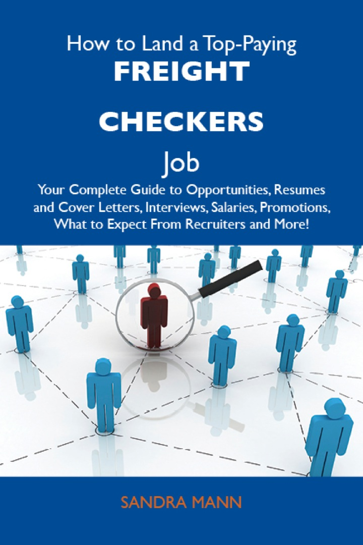 How to Land a Top-Paying Freight checkers Job: Your Complete Guide to Opportunities, Resumes and Cover Letters, Interviews, Salaries, Promotions, What to Expect From Recruiters and More