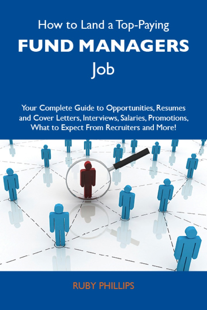 How to Land a Top-Paying Fund managers Job: Your Complete Guide to Opportunities, Resumes and Cover Letters, Interviews, Salaries, Promotions, What to Expect From Recruiters and More