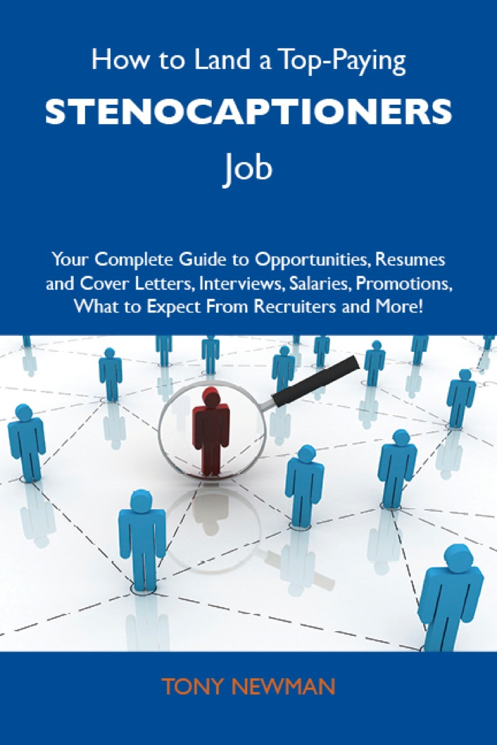 How to Land a Top-Paying Stenocaptioners Job: Your Complete Guide to Opportunities, Resumes and Cover Letters, Interviews, Salaries, Promotions, What to Expect From Recruiters and More