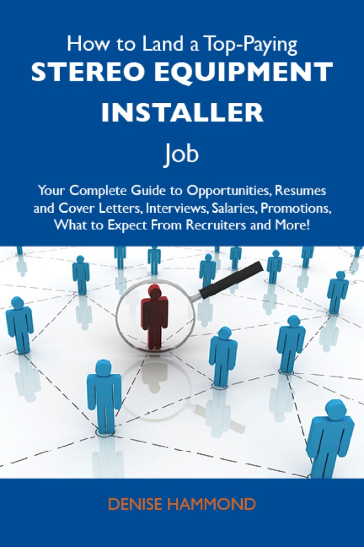 How to Land a Top-Paying Stereo equipment installer Job: Your Complete Guide to Opportunities, Resumes and Cover Letters, Interviews, Salaries, Promotions, What to Expect From Recruiters and More