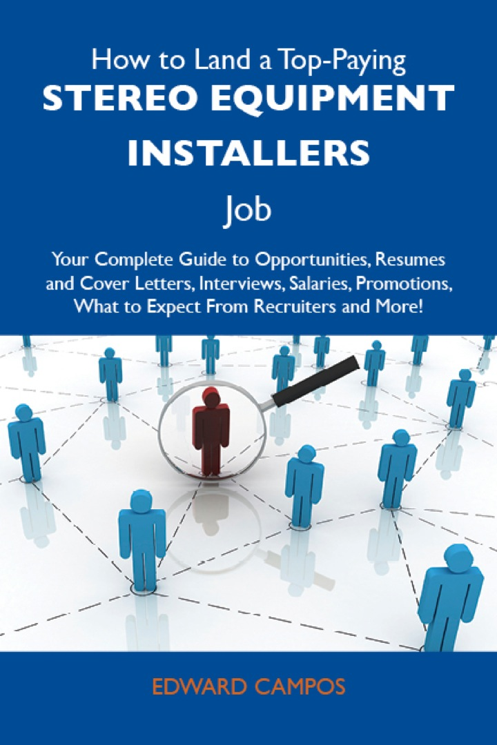 How to Land a Top-Paying Stereo equipment installers Job: Your Complete Guide to Opportunities, Resumes and Cover Letters, Interviews, Salaries, Promotions, What to Expect From Recruiters and More