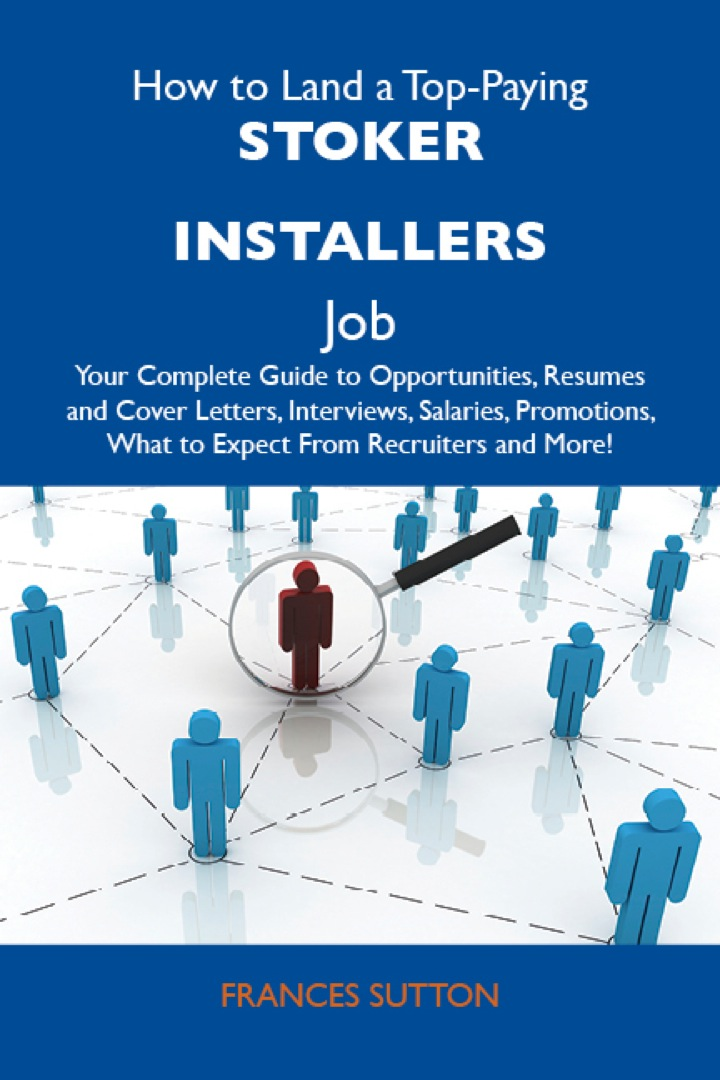 How to Land a Top-Paying Stoker installers Job: Your Complete Guide to Opportunities, Resumes and Cover Letters, Interviews, Salaries, Promotions, What to Expect From Recruiters and More