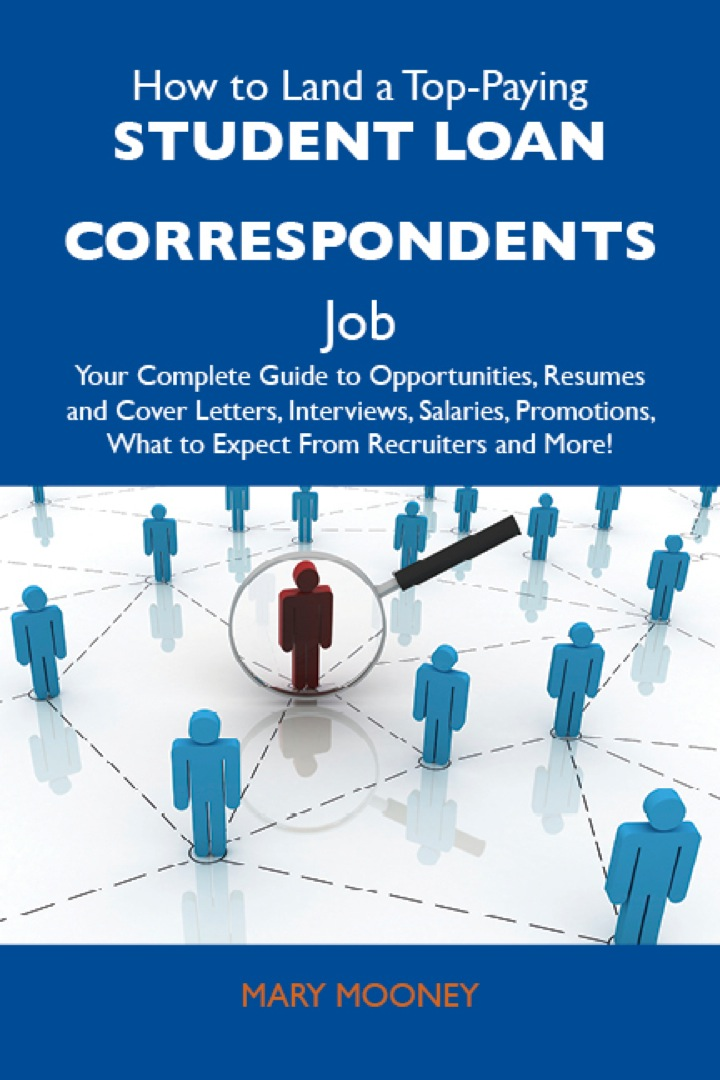 How to Land a Top-Paying Student loan correspondents Job: Your Complete Guide to Opportunities, Resumes and Cover Letters, Interviews, Salaries, Promotions, What to Expect From Recruiters and More