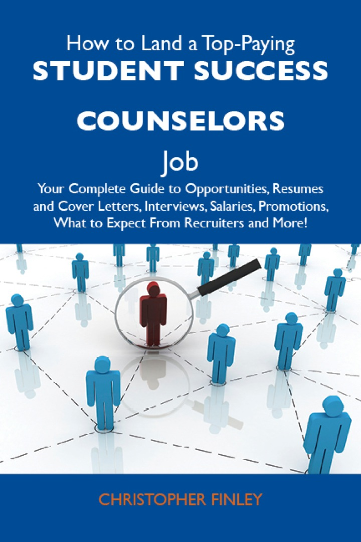 How to Land a Top-Paying Student success counselors Job: Your Complete Guide to Opportunities, Resumes and Cover Letters, Interviews, Salaries, Promotions, What to Expect From Recruiters and More