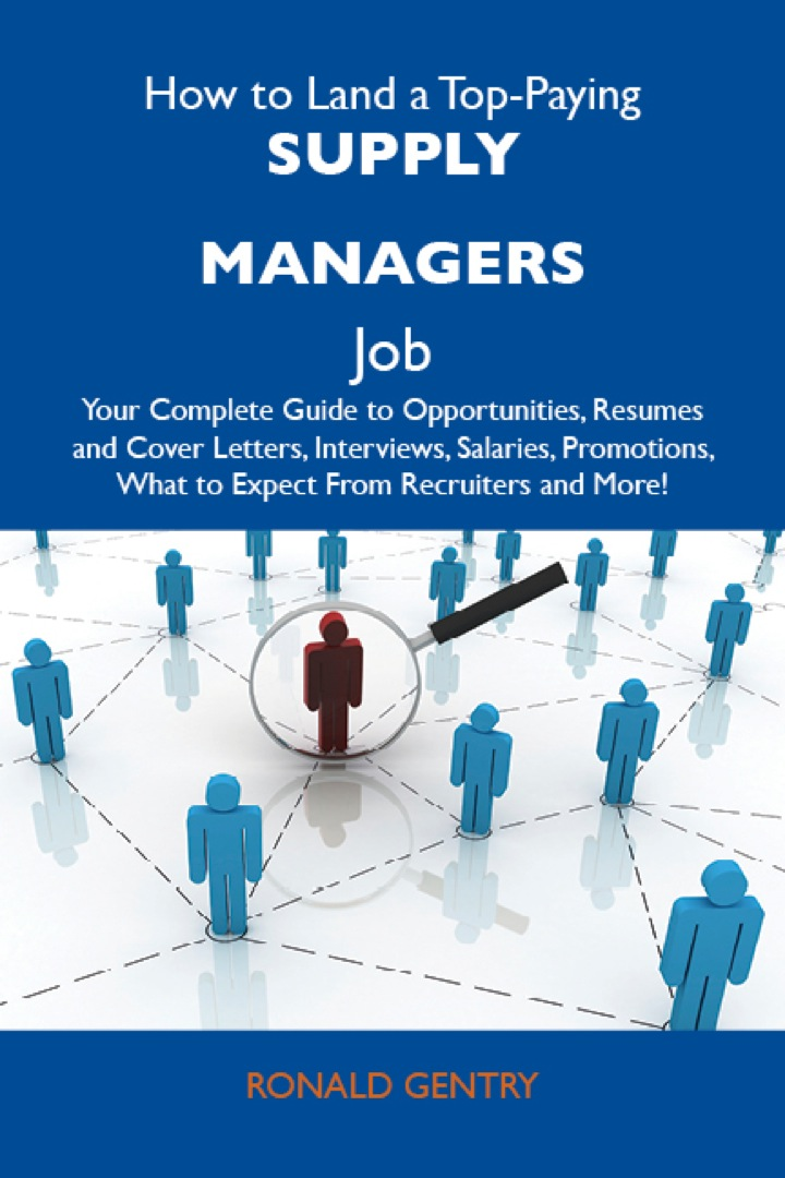 How to Land a Top-Paying Supply managers Job: Your Complete Guide to Opportunities, Resumes and Cover Letters, Interviews, Salaries, Promotions, What to Expect From Recruiters and More