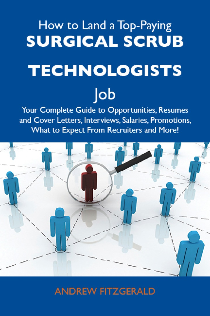 How to Land a Top-Paying Surgical scrub technologists Job: Your Complete Guide to Opportunities, Resumes and Cover Letters, Interviews, Salaries, Promotions, What to Expect From Recruiters and More