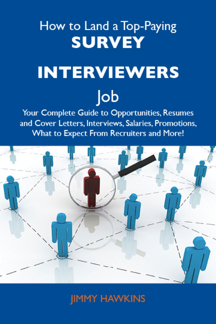 How to Land a Top-Paying Survey interviewers Job: Your Complete Guide to Opportunities, Resumes and Cover Letters, Interviews, Salaries, Promotions, What to Expect From Recruiters and More