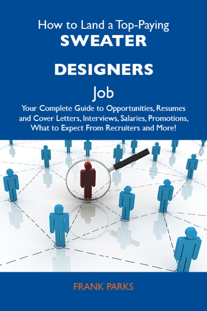 How to Land a Top-Paying Sweater designers Job: Your Complete Guide to Opportunities, Resumes and Cover Letters, Interviews, Salaries, Promotions, What to Expect From Recruiters and More